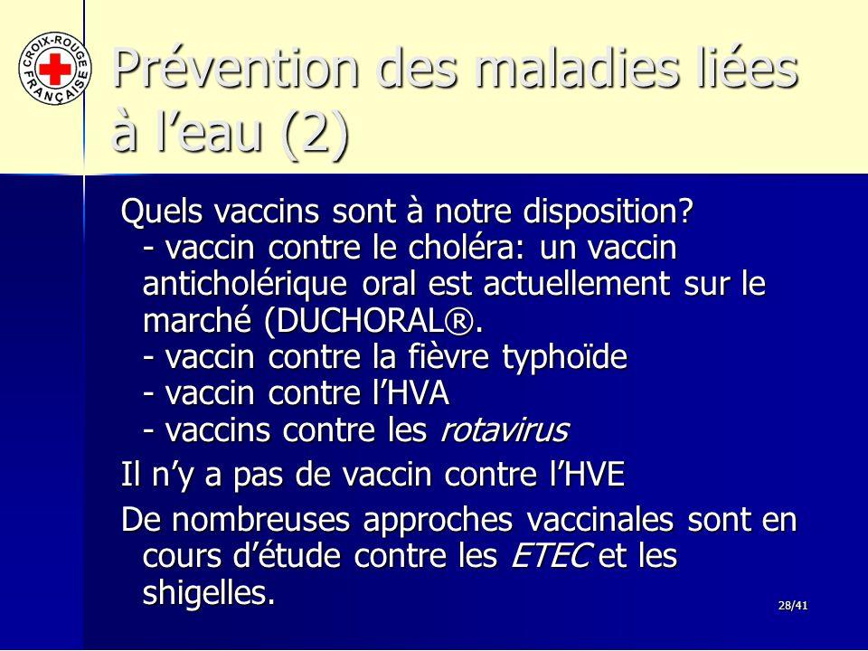 28/41 Prévention des maladies liées à l'eau (2) Quels vaccins sont à notre disposition? - vaccin contre le choléra: un vaccin anticholérique oral est