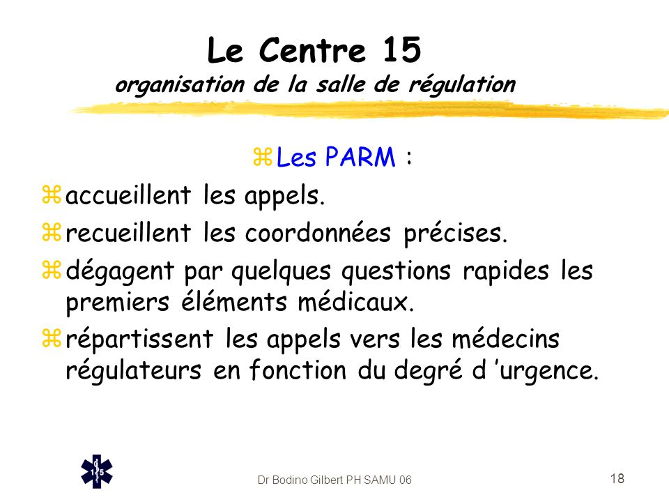 Dr Bodino Gilbert PH SAMU 06 18 Le Centre 15 organisation de la salle de régulation zLes PARM : zaccueillent les appels. zrecueillent les coordonnées