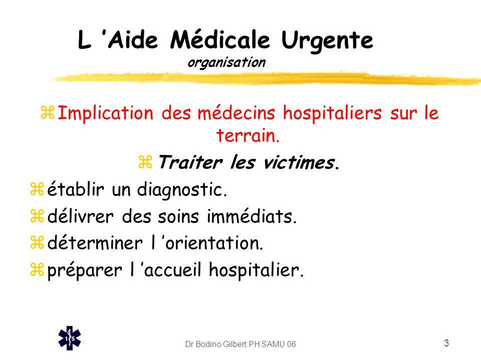 Dr Bodino Gilbert PH SAMU 06 3 L 'Aide Médicale Urgente organisation zImplication des médecins hospitaliers sur le terrain. zTraiter les victimes. zét