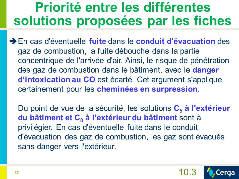 37 10.3 Priorité entre les différentes solutions proposées par les fiches  En cas d éventuelle fuite dans le conduit d évacuation des gaz de combustion, la fuite débouche dans la partie concentrique de l arrivée d air.