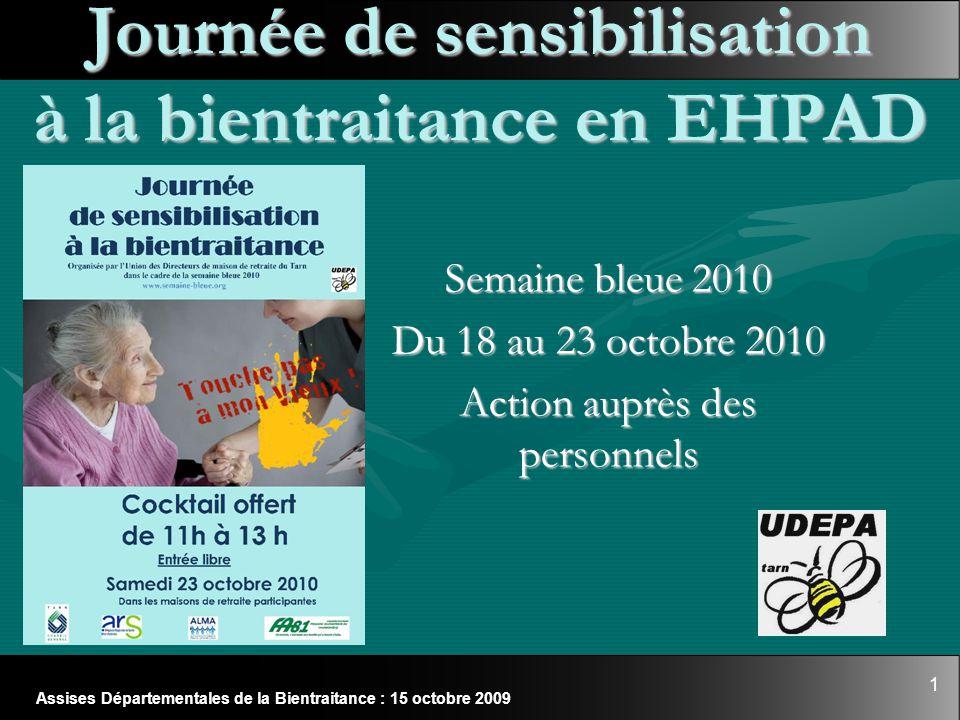 1 Assises Départementales de la Bientraitance : 15 octobre 2009 Journée de sensibilisation à la bientraitance en EHPAD Semaine bleue 2010 Du 18 au 23
