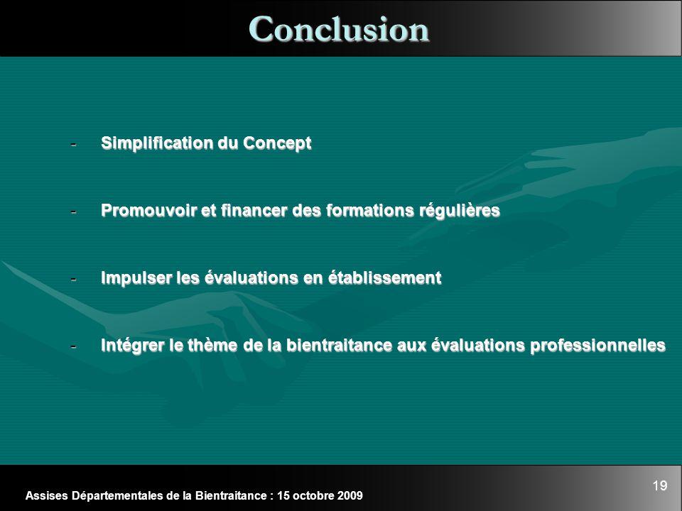 19 Assises Départementales de la Bientraitance : 15 octobre 2009 Conclusion - Simplification du Concept - Promouvoir et financer des formations réguli