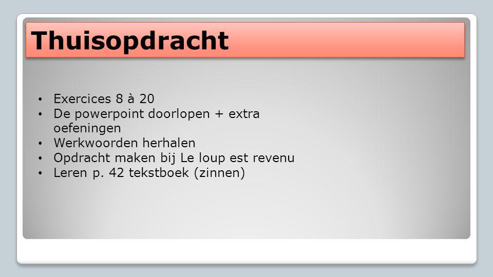 Thuisopdracht Exercices 8 à 20 De powerpoint doorlopen + extra oefeningen Werkwoorden herhalen Opdracht maken bij Le loup est revenu Leren p.