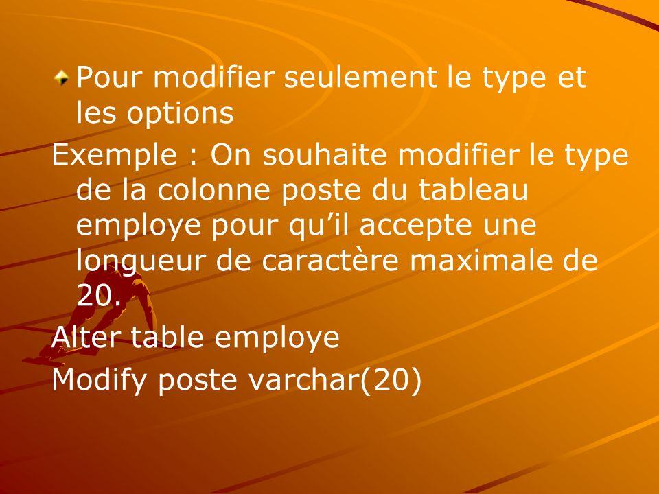 Pour modifier seulement le type et les options Exemple : On souhaite modifier le type de la colonne poste du tableau employe pour qu'il accepte une longueur de caractère maximale de 20.