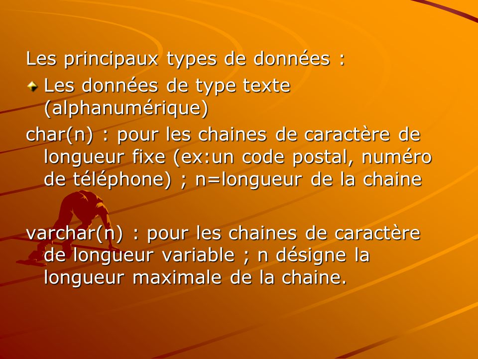 Les principaux types de données : Les données de type texte (alphanumérique) char(n) : pour les chaines de caractère de longueur fixe (ex:un code postal, numéro de téléphone) ; n=longueur de la chaine varchar(n) : pour les chaines de caractère de longueur variable ; n désigne la longueur maximale de la chaine.