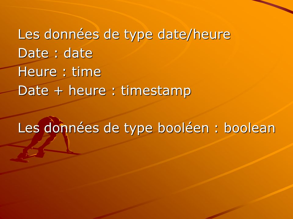 Les données de type date/heure Date : date Heure : time Date + heure : timestamp Les données de type booléen : boolean