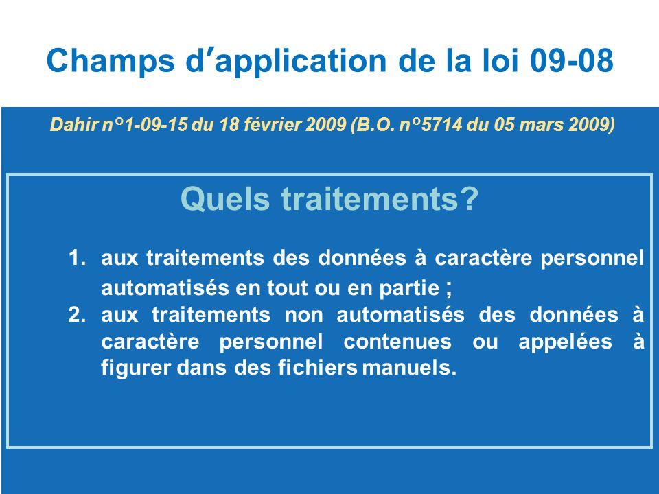 Champs d'application de la loi 09-08 Quels traitements? 1.aux traitements des données à caractère personnel automatisés en tout ou en partie ;aux trai