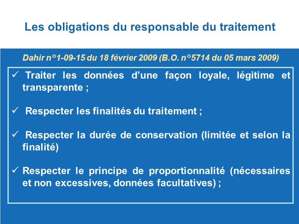Les obligations du responsable du traitement Dahir n°1-09-15 du 18 février 2009 (B.O. n°5714 du 05 mars 2009) Traiter les données d'une façon loyale,