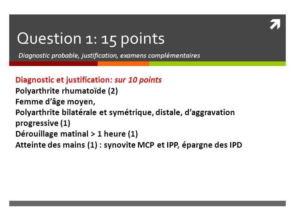 Question 1: 15 points Diagnostic probable, justification, examens complémentaires Justification suite Devant une polyarthrite récente, on évoque également : infections: pas d'élément pour un sepsis bactérien, sérologies virales négatives (1) inflammation : Psoriasis : pas de psoriasis, atteinte symétrique, épargne IPD (1) Spondylarthropathies : pas de signes axiaux ni extra-articulaire (1) Connectivite : pas de signe extra-articulaire, ni de signes généraux, ni syndrome sec, pas de leucopénie, ni thrombopénie, fonction rénale normale, anticorps anti-noyaux négatifs (1) Microcristaux (1): pas d'accès fluxionnaire, pas de crise de la 1 ère MTP pour la goutte ni de médicament favorisant, jeune âge pour chondrocalcinose Principaux examens complémentaires (5 points): radiographies des pieds (2) F + P + ¾ Immunologie : anti-CCP (2), FR (1)