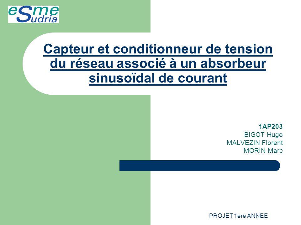 PROJET 1ere ANNEE Capteur et conditionneur de tension du réseau associé à un absorbeur sinusoïdal de courant 1AP203 BIGOT Hugo MALVEZIN Florent MORIN