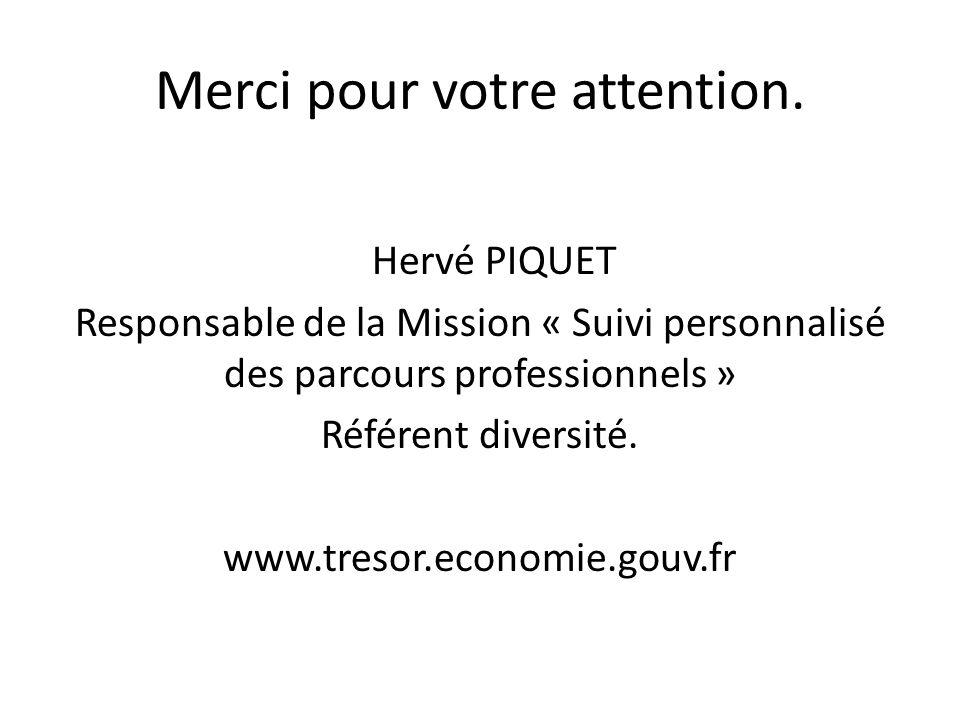 Merci pour votre attention. Hervé PIQUET Responsable de la Mission « Suivi personnalisé des parcours professionnels » Référent diversité. www.tresor.e