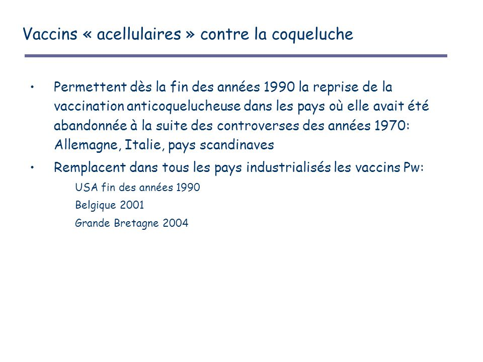 Vaccins « acellulaires » contre la coqueluche Permettent dès la fin des années 1990 la reprise de la vaccination anticoquelucheuse dans les pays où elle avait été abandonnée à la suite des controverses des années 1970: Allemagne, Italie, pays scandinaves Remplacent dans tous les pays industrialisés les vaccins Pw: USA fin des années 1990 Belgique 2001 Grande Bretagne 2004