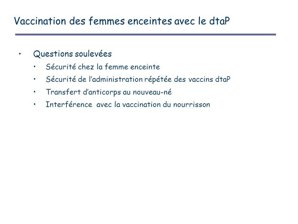 Vaccination des femmes enceintes avec le dtaP Questions soulevées Sécurité chez la femme enceinte Sécurité de l'administration répétée des vaccins dtaP Transfert d'anticorps au nouveau-né Interférence avec la vaccination du nourrisson