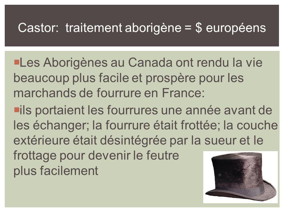 Les Aborigènes au Canada ont rendu la vie beaucoup plus facile et prospère pour les marchands de fourrure en France:  ils portaient les fourrures une année avant de les échanger; la fourrure était frottée; la couche extérieure était désintégrée par la sueur et le frottage pour devenir le feutre plus facilement Castor: traitement aborigène = $ européens