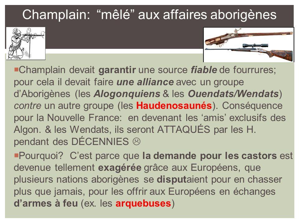  Champlain devait garantir une source fiable de fourrures; pour cela il devait faire une alliance avec un groupe d'Aborigènes (les Alogonquiens & les Ouendats/Wendats) contre un autre groupe (les Haudenosaunés).