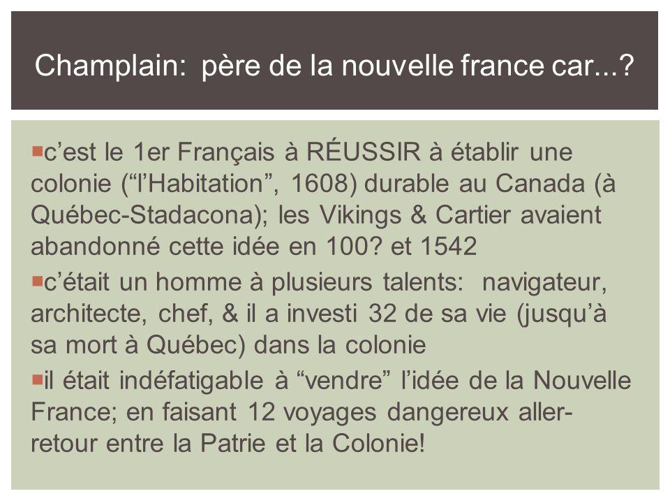  c'est le 1er Français à RÉUSSIR à établir une colonie ( l'Habitation , 1608) durable au Canada (à Québec-Stadacona); les Vikings & Cartier avaient abandonné cette idée en 100.