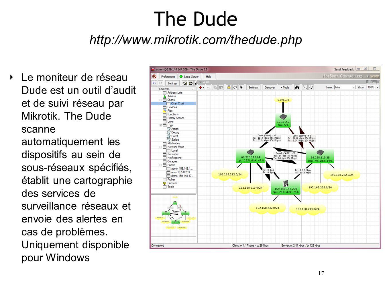17 http://www.mikrotik.com/thedude.php The Dude ‣ Le moniteur de réseau Dude est un outil d'audit et de suivi réseau par Mikrotik.