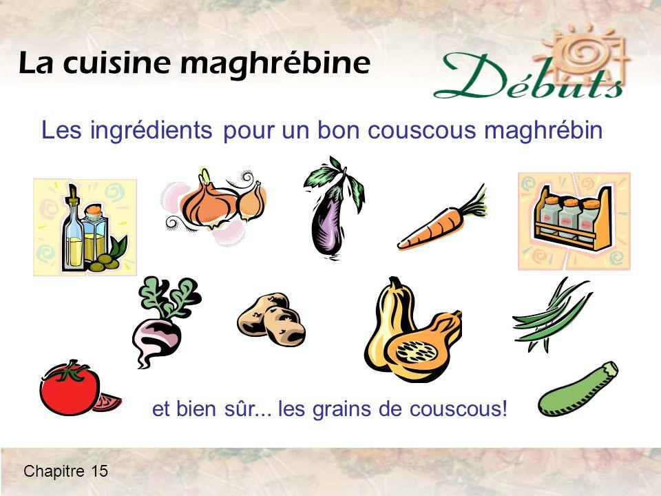 La cuisine maghrébine Les ingrédients pour un bon couscous maghrébin et bien sûr... les grains de couscous! Chapitre 15