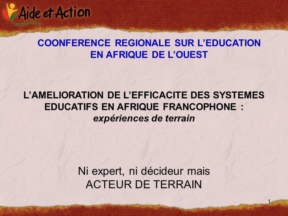 1 L'AMELIORATION DE L'EFFICACITE DES SYSTEMES EDUCATIFS EN AFRIQUE FRANCOPHONE : expériences de terrain Ni expert, ni décideur mais ACTEUR DE TERRAIN COONFERENCE REGIONALE SUR L'EDUCATION EN AFRIQUE DE L'OUEST