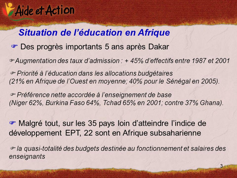 3 Situation de l'éducation en Afrique  Des progrès importants 5 ans après Dakar  Augmentation des taux d'admission : + 45% d'effectifs entre 1987 et 2001  Priorité à l'éducation dans les allocations budgétaires (21% en Afrique de l'Ouest en moyenne; 40% pour le Sénégal en 2005).