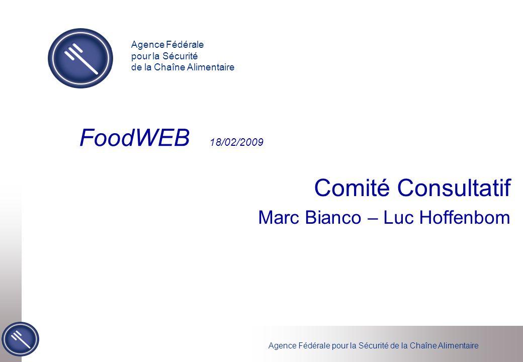 Agence Fédérale pour la Sécurité de la Chaîne Alimentaire FoodWEB 18/02/2009 Comité Consultatif Marc Bianco – Luc Hoffenbom Agence Fédérale pour la Sé