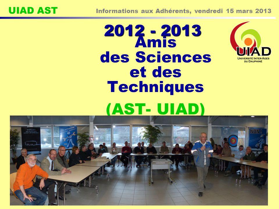 UIAD AST Informations aux Adhérents, vendredi 15 mars 2013 1 Amis des Sciences et des Techniques (AST- UIAD) 2012 - 2013