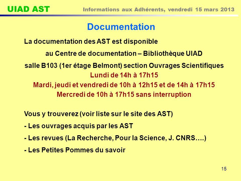 UIAD AST Informations aux Adhérents, vendredi 15 mars 2013 15 Documentation La documentation des AST est disponible au Centre de documentation – Bibliothèque UIAD salle B103 (1er étage Belmont) section Ouvrages Scientifiques Lundi de 14h à 17h15 Mardi, jeudi et vendredi de 10h à 12h15 et de 14h à 17h15 Mercredi de 10h à 17h15 sans interruption Vous y trouverez (voir liste sur le site des AST) - Les ouvrages acquis par les AST - Les revues (La Recherche, Pour la Science, J.