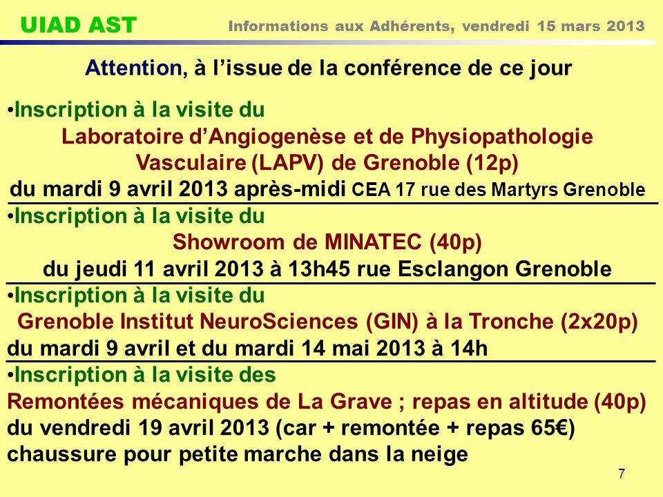 UIAD AST Informations aux Adhérents, vendredi 15 mars 2013 7 Attention, à l'issue de la conférence de ce jour Inscription à la visite du Laboratoire d'Angiogenèse et de Physiopathologie Vasculaire (LAPV) de Grenoble (12p) du mardi 9 avril 2013 après-midi CEA 17 rue des Martyrs Grenoble Inscription à la visite du Showroom de MINATEC (40p) du jeudi 11 avril 2013 à 13h45 rue Esclangon Grenoble Inscription à la visite du Grenoble Institut NeuroSciences (GIN) à la Tronche (2x20p) du mardi 9 avril et du mardi 14 mai 2013 à 14h Inscription à la visite des Remontées mécaniques de La Grave ; repas en altitude (40p) du vendredi 19 avril 2013 (car + remontée + repas 65€) chaussure pour petite marche dans la neige