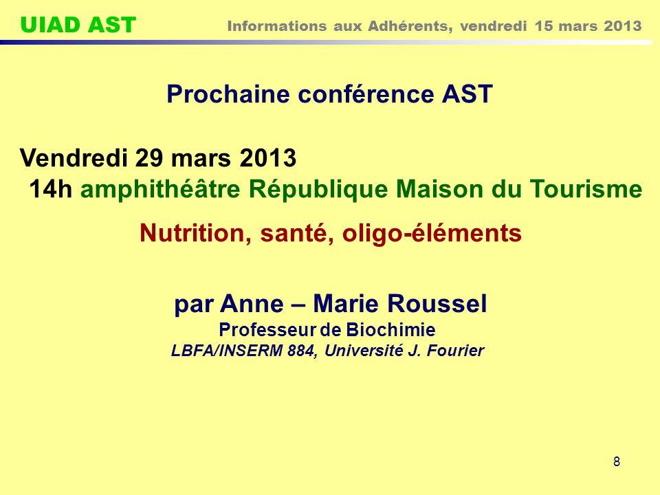 UIAD AST Informations aux Adhérents, vendredi 15 mars 2013 8 Prochaine conférence AST Vendredi 29 mars 2013 14h amphithéâtre République Maison du Tourisme Nutrition, santé, oligo-éléments par Anne – Marie Roussel Professeur de Biochimie LBFA/INSERM 884, Université J.