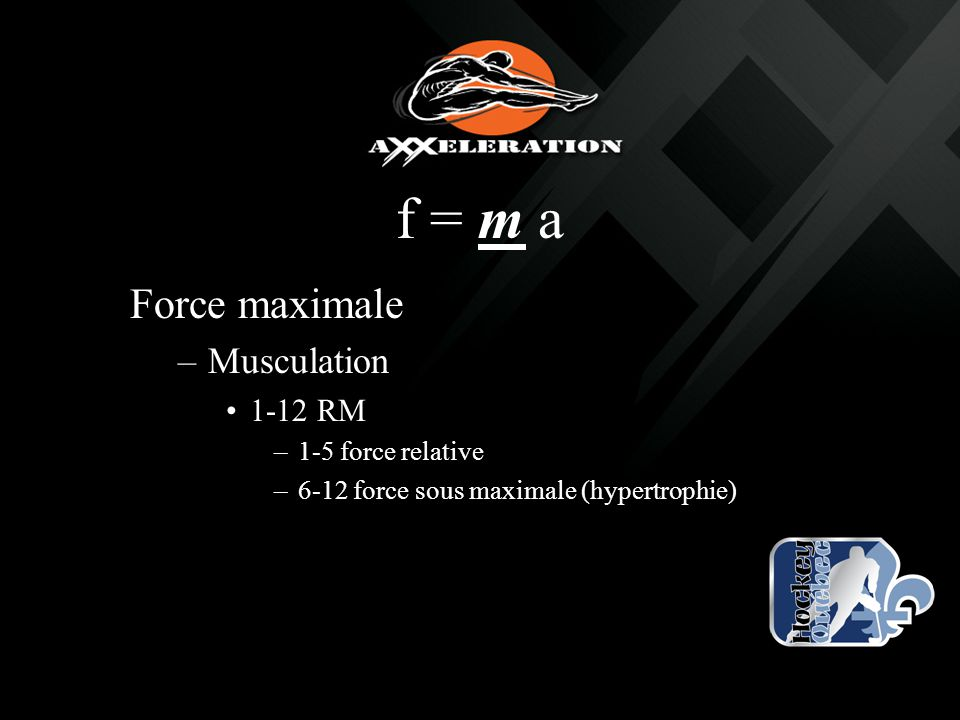 f = m a Force maximale –Musculation 1-12 RM –1-5 force relative –6-12 force sous maximale (hypertrophie)