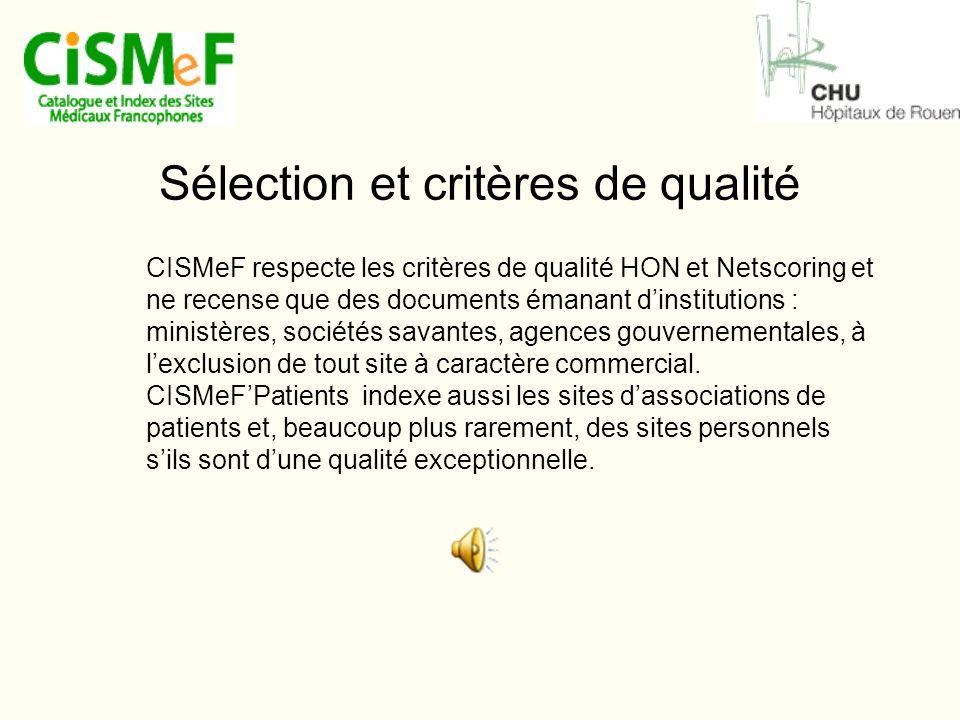 Sélection et critères de qualité CISMeF respecte les critères de qualité HON et Netscoring et ne recense que des documents émanant d'institutions : ministères, sociétés savantes, agences gouvernementales, à l'exclusion de tout site à caractère commercial.