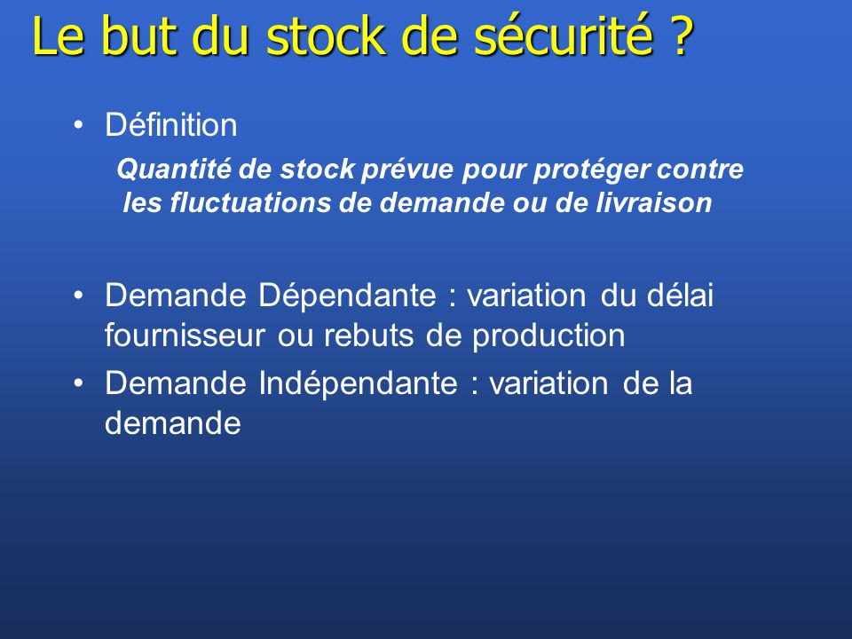 Le but du stock de sécurité ? Définition Quantité de stock prévue pour protéger contre les fluctuations de demande ou de livraison Demande Dépendante
