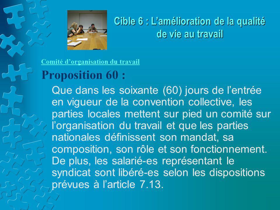 Comité d'organisation du travail Proposition 60 : Que dans les soixante (60) jours de l'entrée en vigueur de la convention collective, les parties locales mettent sur pied un comité sur l'organisation du travail et que les parties nationales définissent son mandat, sa composition, son rôle et son fonctionnement.
