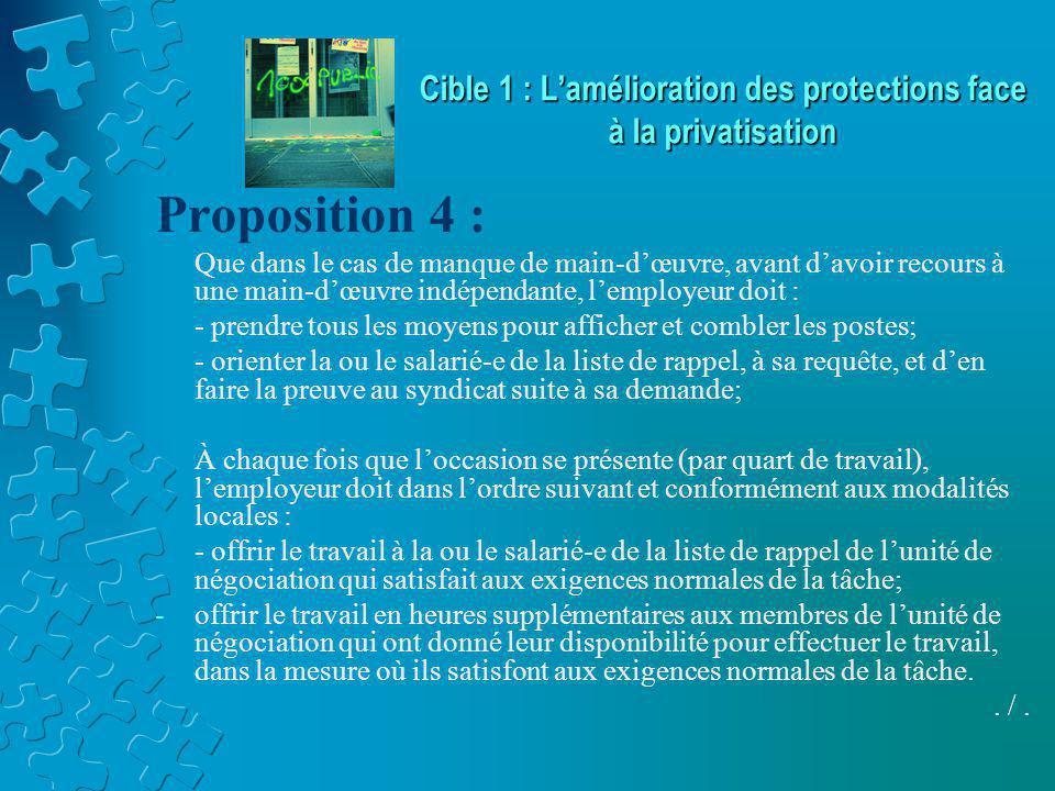 Cible 1 : L'amélioration des protections face à la privatisation Proposition 4 : Que dans le cas de manque de main-d'œuvre, avant d'avoir recours à une main-d'œuvre indépendante, l'employeur doit : - prendre tous les moyens pour afficher et combler les postes; - orienter la ou le salarié-e de la liste de rappel, à sa requête, et d'en faire la preuve au syndicat suite à sa demande; À chaque fois que l'occasion se présente (par quart de travail), l'employeur doit dans l'ordre suivant et conformément aux modalités locales : - offrir le travail à la ou le salarié-e de la liste de rappel de l'unité de négociation qui satisfait aux exigences normales de la tâche; -offrir le travail en heures supplémentaires aux membres de l'unité de négociation qui ont donné leur disponibilité pour effectuer le travail, dans la mesure où ils satisfont aux exigences normales de la tâche..