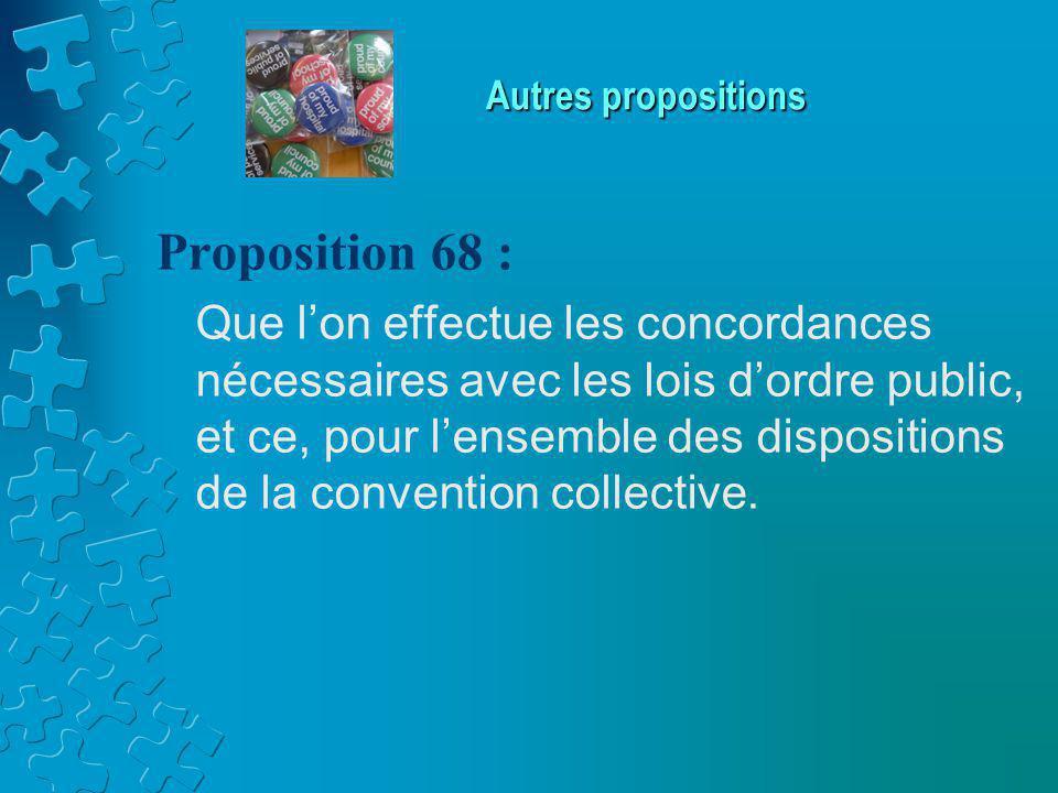 Autres propositions Proposition 68 : Que l'on effectue les concordances nécessaires avec les lois d'ordre public, et ce, pour l'ensemble des dispositions de la convention collective.