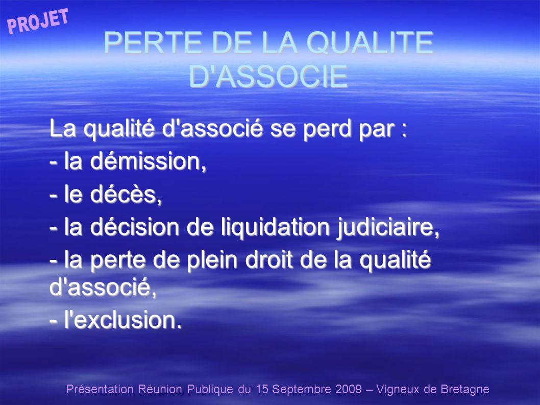 Présentation Réunion Publique du 15 Septembre 2009 – Vigneux de Bretagne PERTE DE LA QUALITE D ASSOCIE La qualité d associé se perd par : - la démission, - le décès, - la décision de liquidation judiciaire, - la perte de plein droit de la qualité d associé, - l exclusion.