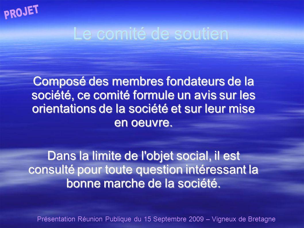 Présentation Réunion Publique du 15 Septembre 2009 – Vigneux de Bretagne Le comité de soutien Composé des membres fondateurs de la société, ce comité formule un avis sur les orientations de la société et sur leur mise en oeuvre.
