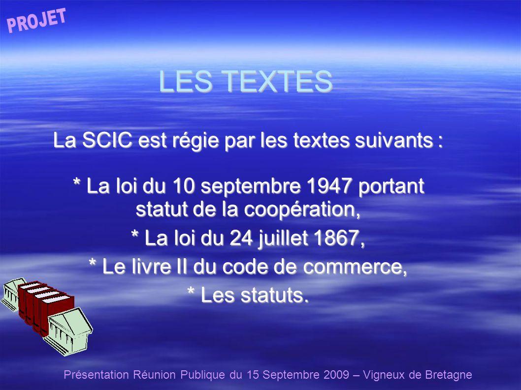 Présentation Réunion Publique du 15 Septembre 2009 – Vigneux de Bretagne LES TEXTES La SCIC est régie par les textes suivants : * La loi du 10 septembre 1947 portant statut de la coopération, * La loi du 24 juillet 1867, * Le livre II du code de commerce, * Les statuts.