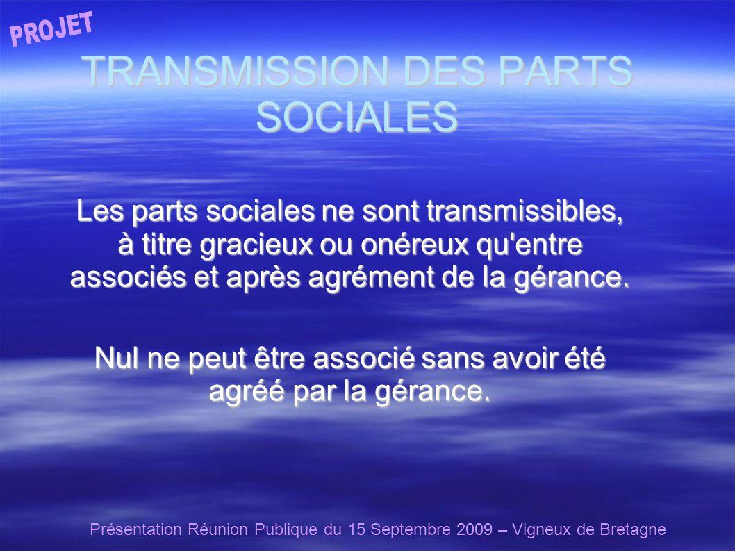 Présentation Réunion Publique du 15 Septembre 2009 – Vigneux de Bretagne TRANSMISSION DES PARTS SOCIALES Les parts sociales ne sont transmissibles, à titre gracieux ou onéreux qu entre associés et après agrément de la gérance.