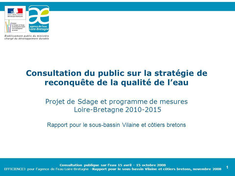 Consultation du public sur les enjeux de l'eau à l'horizon 2015 EFFICIENCE3 pour l'agence de l'eau Loire Bretagne – juin 2008 Consultation du public sur les enjeux de l'eau à l'horizon 2015 EFFICIENCE3 pour l'agence de l'eau Loire Bretagne – juin 2008 1 Consultation publique sur l'eau 15 avril – 15 octobre 2008 EFFICIENCE3 pour l'agence de l'eau Loire-Bretagne –Rapport pour le sous-bassin Vilaine et côtiers bretons, novembre 2008 1 Consultation du public sur la stratégie de reconquête de la qualité de l'eau Projet de Sdage et programme de mesures Loire-Bretagne 2010-2015 Rapport pour le sous-bassin Vilaine et côtiers bretons