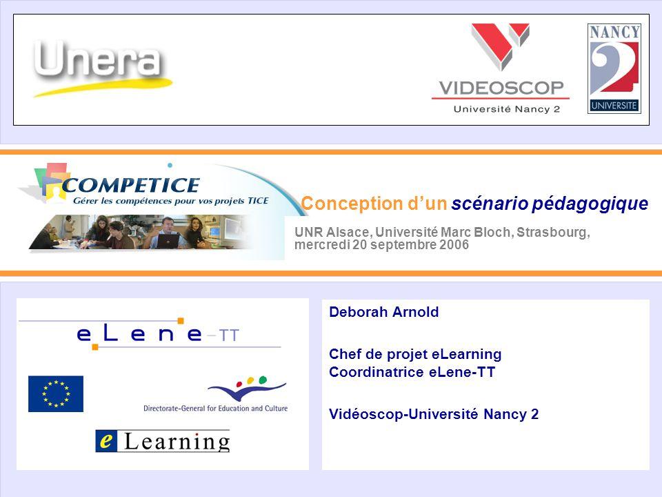 UNR Alsace, Université Marc Bloch, Strasbourg, mercredi 20 septembre 2006 Deborah Arnold Chef de projet eLearning Coordinatrice eLene-TT Vidéoscop-Université Nancy 2 Conception d'un scénario pédagogique
