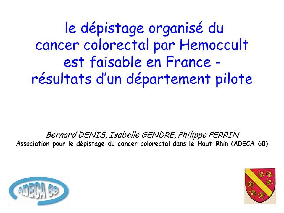 le dépistage organisé du cancer colorectal par Hemoccult est faisable en France - résultats d'un département pilote Bernard DENIS, Isabelle GENDRE, Philippe PERRIN Association pour le dépistage du cancer colorectal dans le Haut-Rhin (ADECA 68)