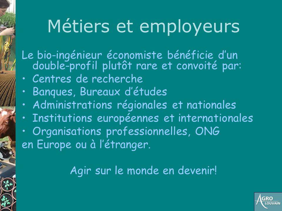 Métiers et employeurs Le bio-ingénieur économiste bénéficie d'un double-profil plutôt rare et convoité par: Centres de recherche Banques, Bureaux d'ét