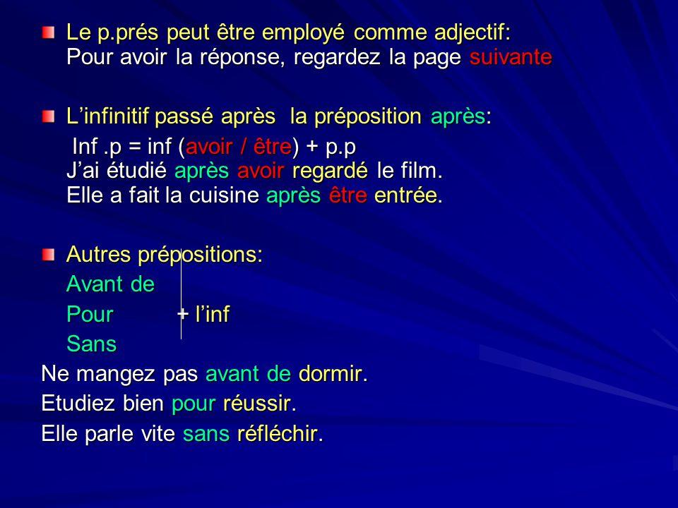 Le p.prés peut être employé comme adjectif: Pour avoir la réponse, regardez la page suivante L'infinitif passé après la préposition après: Inf.p = inf (avoir / être) + p.p J'ai étudié après avoir regardé le film.