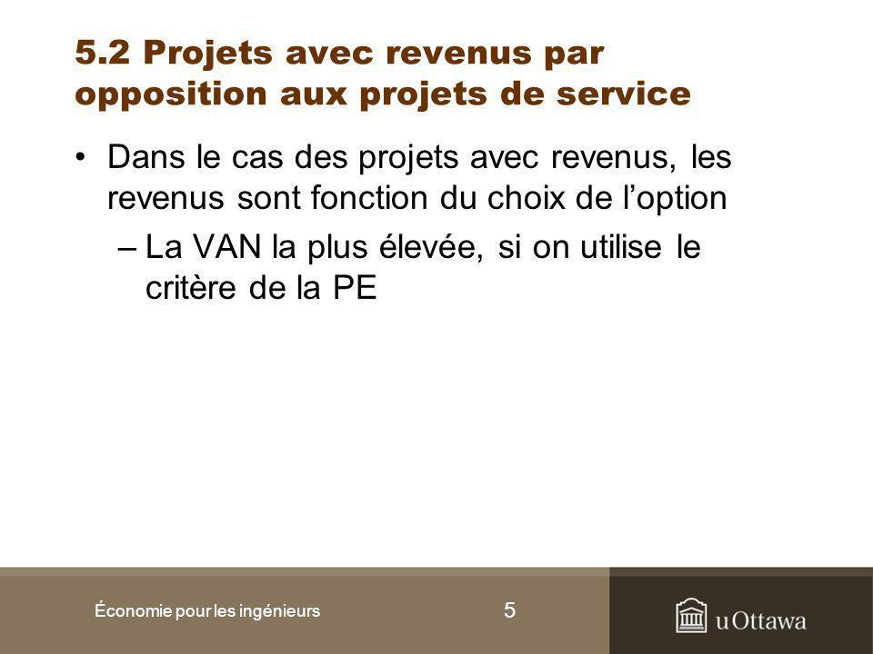 5 5.2 Projets avec revenus par opposition aux projets de service Dans le cas des projets avec revenus, les revenus sont fonction du choix de l'option –La VAN la plus élevée, si on utilise le critère de la PE Économie pour les ingénieurs