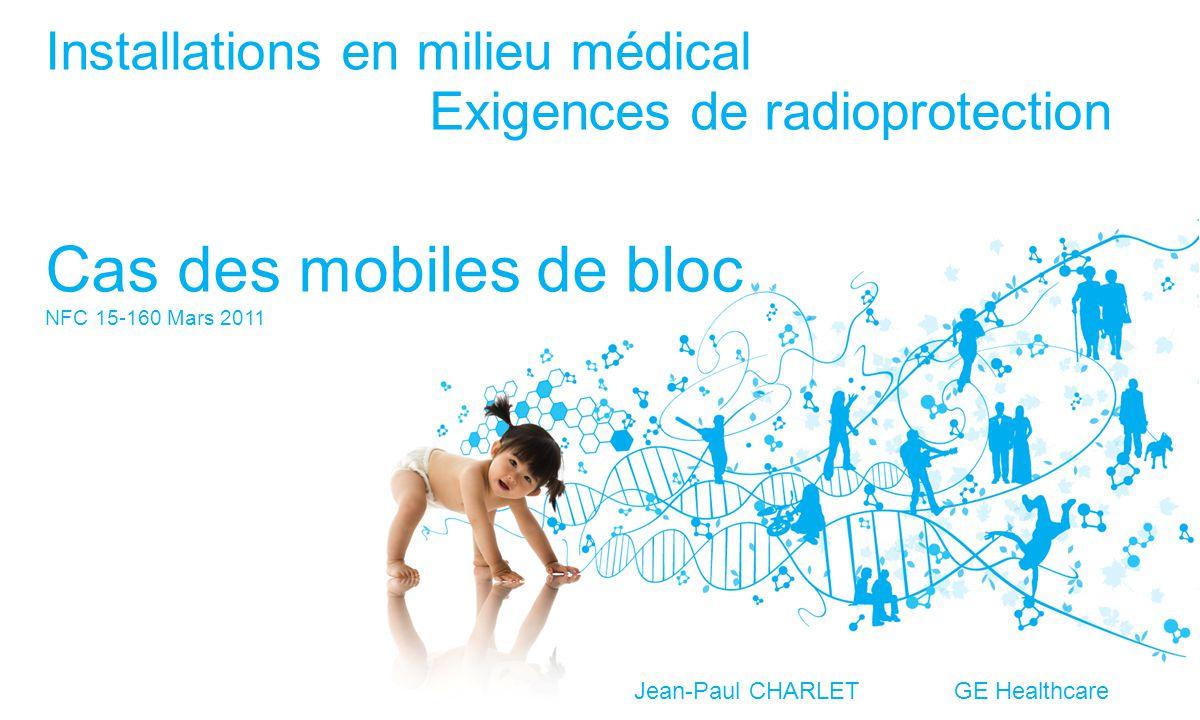 Installations en milieu médical Exigences de radioprotection Cas des mobiles de bloc NFC 15-160 Mars 2011 Jean-Paul CHARLET GE Healthcare