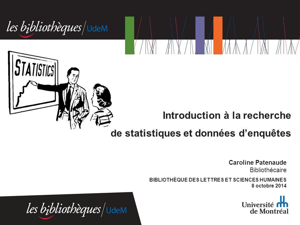 Caroline Patenaude Bibliothécaire BIBLIOTHÈQUE DES LETTRES ET SCIENCES HUMAINES 8 octobre 2014 Introduction à la recherche de statistiques et données d'enquêtes
