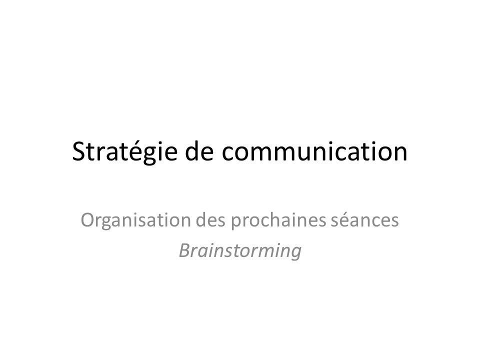Stratégie de communication Organisation des prochaines séances Brainstorming