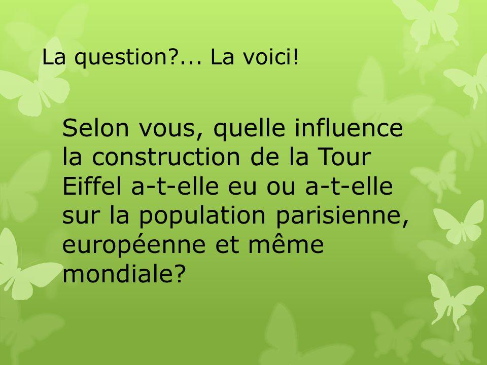 La question?... La voici! Selon vous, quelle influence la construction de la Tour Eiffel a-t-elle eu ou a-t-elle sur la population parisienne, europée