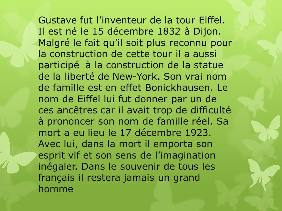 Gustave fut l'inventeur de la tour Eiffel. Il est né le 15 décembre 1832 à Dijon. Malgré le fait qu'il soit plus reconnu pour la construction de cette